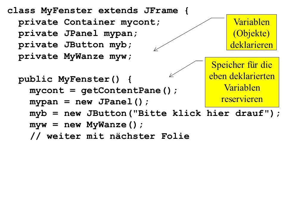 myb.addActionListener(myw); mypan.add(myb); mycont.add(mypan); setTitle( Ein Klick-Test ); setLocation(100,200); setSize(400,200); setVisible(true); } Den Button myb an das Panel mypan montieren Das Panel mypan an das Objekt mycont montieren Eine Wanze an das Button myb anbringen