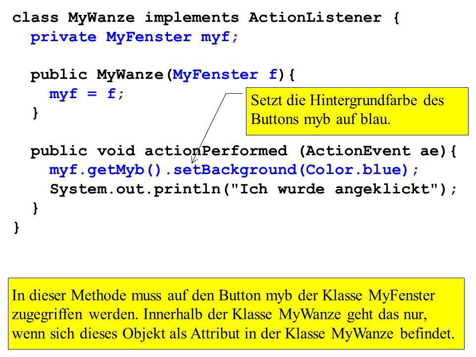 class MyWanze implements ActionListener { private MyFenster myf; public MyWanze(MyFenster f){ myf = f; } public void actionPerformed (ActionEvent ae){