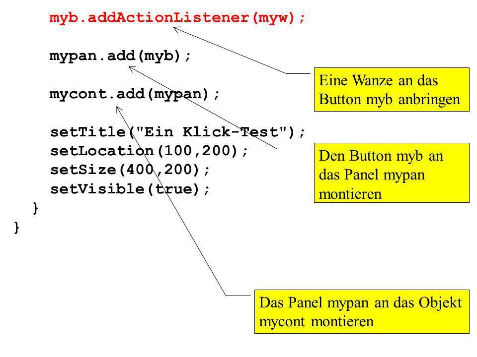 class MyWanze implements ActionListener { public MyWanze(){ } public void actionPerformed (ActionEvent ae) { System.out.println( Ich wurde angeklickt ); } Das zum Ereignis (z.B.