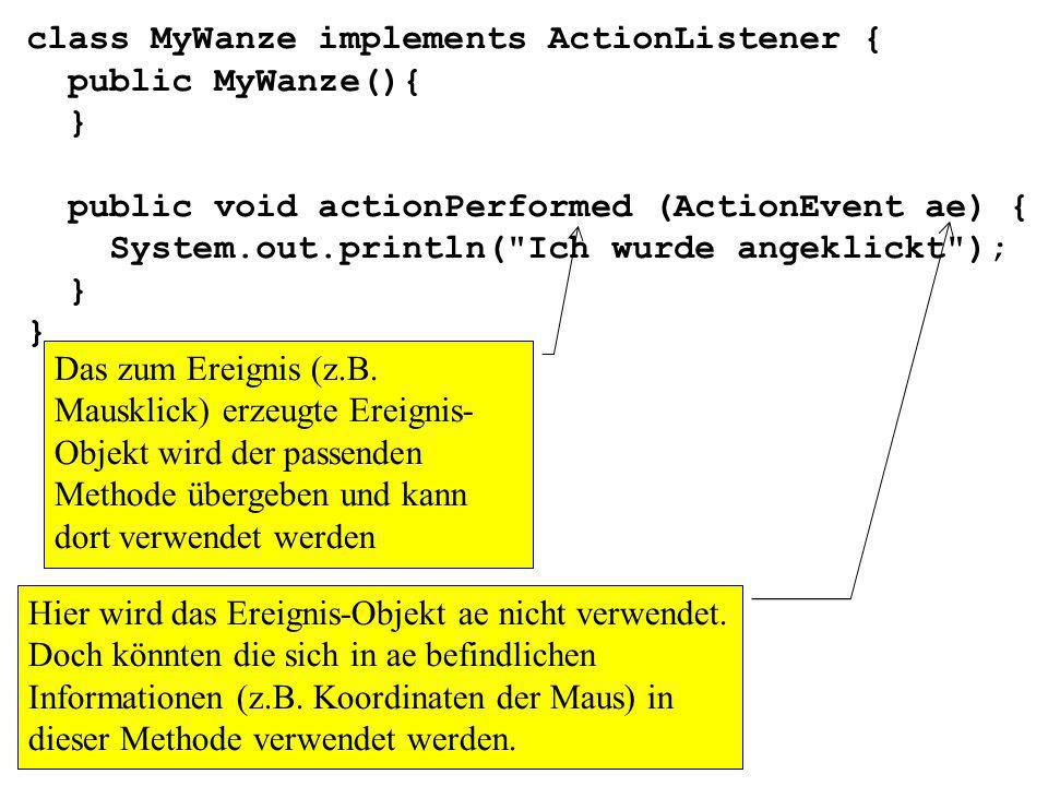 class MyWanze implements ActionListener { public MyWanze(){ } public void actionPerformed (ActionEvent ae) { System.out.println(