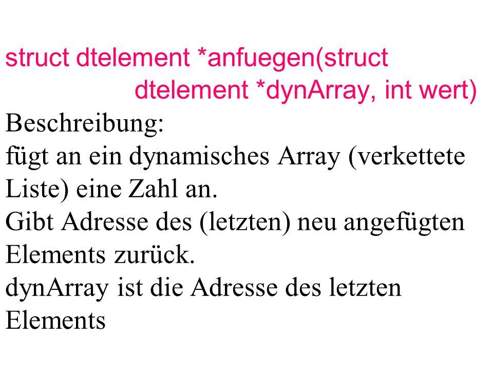 struct dtelement *anfuegen(struct dtelement *dynArray, int wert) Beschreibung: fügt an ein dynamisches Array (verkettete Liste) eine Zahl an.