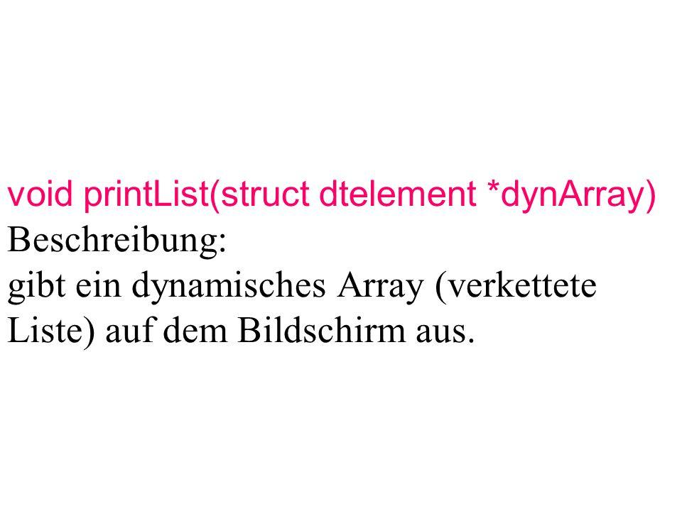 void printList(struct dtelement *dynArray) Beschreibung: gibt ein dynamisches Array (verkettete Liste) auf dem Bildschirm aus.
