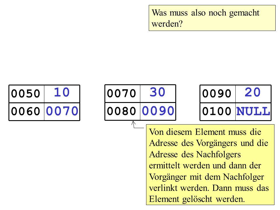 10 0070 0050 0060 30 0090 0070 0080 20 NULL 0090 0100 Von diesem Element muss die Adresse des Vorgängers und die Adresse des Nachfolgers ermittelt werden und dann der Vorgänger mit dem Nachfolger verlinkt werden.
