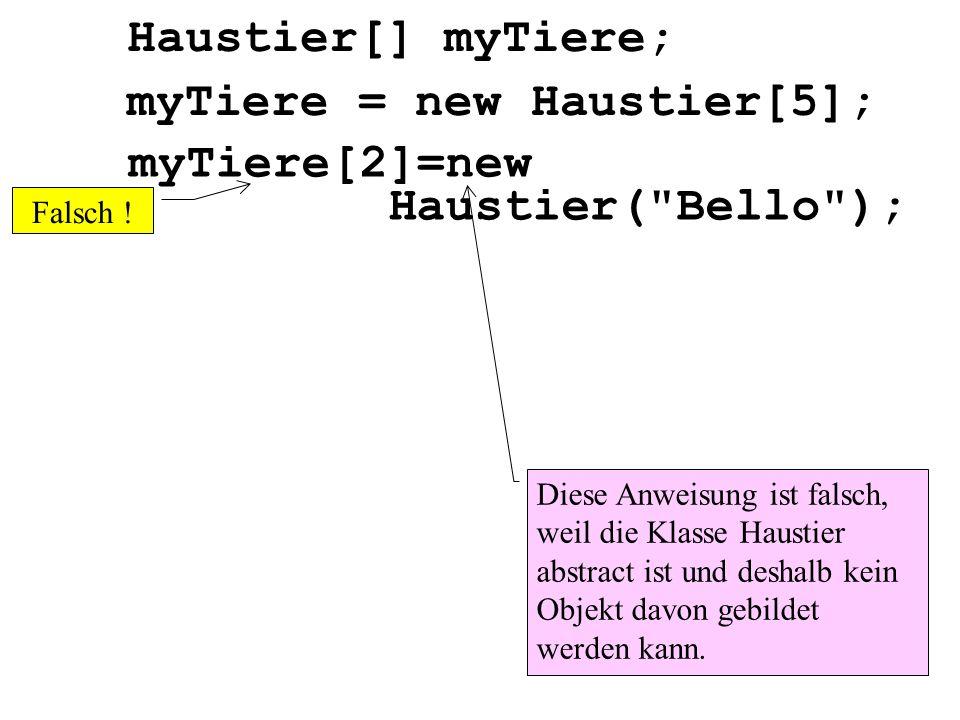 Haustier[] myTiere; Diese Anweisung ist falsch, weil die Klasse Haustier abstract ist und deshalb kein Objekt davon gebildet werden kann. myTiere = ne