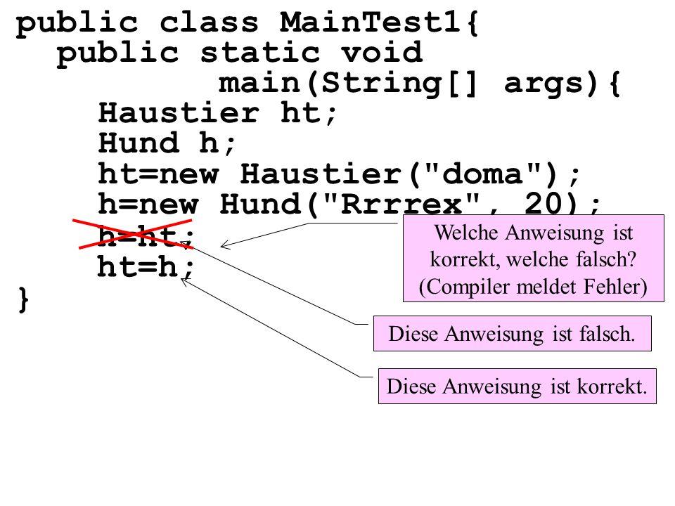public class MainTest1{ public static void main(String[] args){ Haustier ht; Hund h; ht=new Haustier(