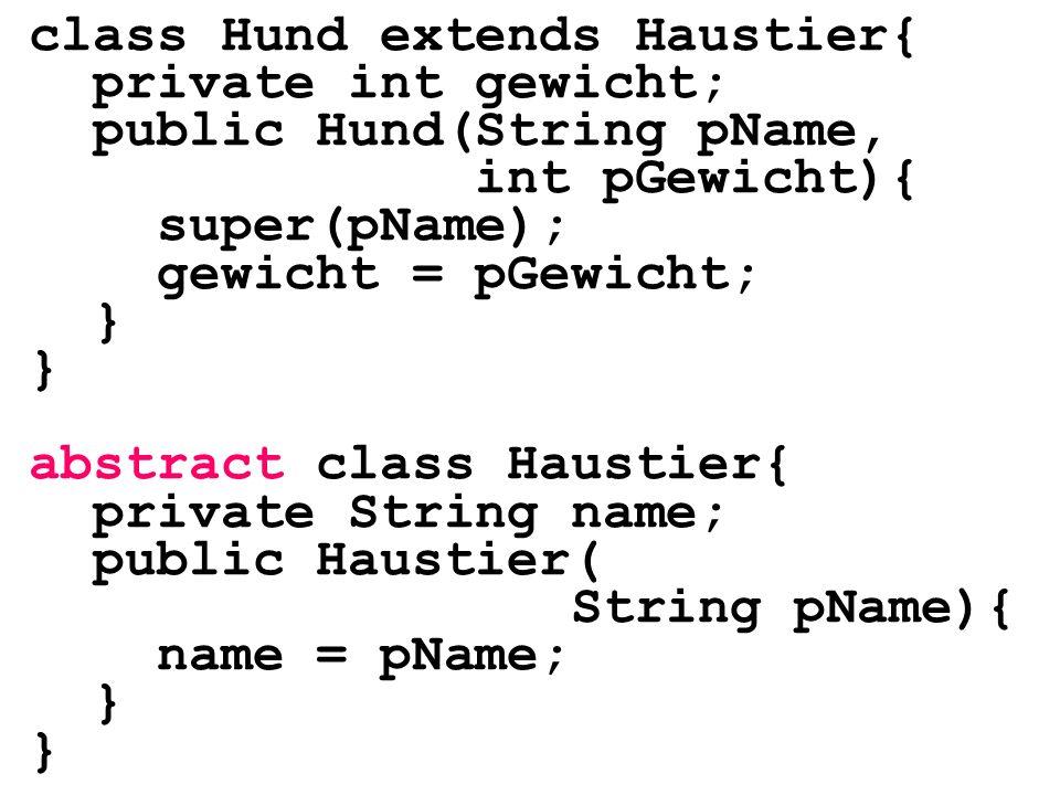 class Hund extends Haustier{ private int gewicht; public Hund(String pName, int pGewicht){ super(pName); gewicht = pGewicht; } abstract class Haustier