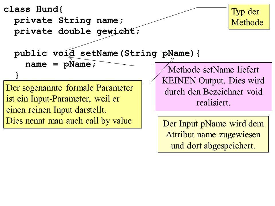 class Hund{ private String name; private double gewicht; public String getName(){ return(name); } Methode getName liefert einen Output: Wert des Attributs name.