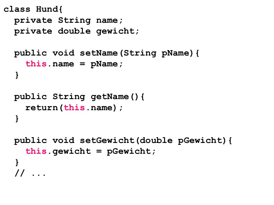 class Hund{ private String name; private double gewicht; public void setName(String pName){ this.name = pName; } public String getName(){ return(this.