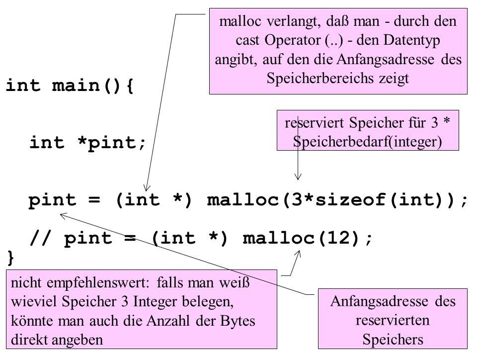 int main(){ int *pint; pint = (int *) malloc(3*sizeof(int)); // pint = (int *) malloc(12); } reserviert Speicher für 3 * Speicherbedarf(integer) mallo