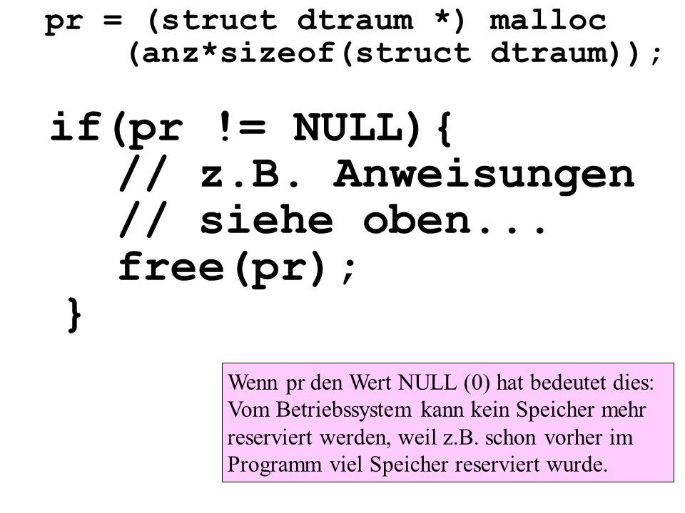 pr = (struct dtraum *) malloc (anz*sizeof(struct dtraum)); if(pr != NULL){ // z.B. Anweisungen // siehe oben... free(pr); } Wenn pr den Wert NULL (0)