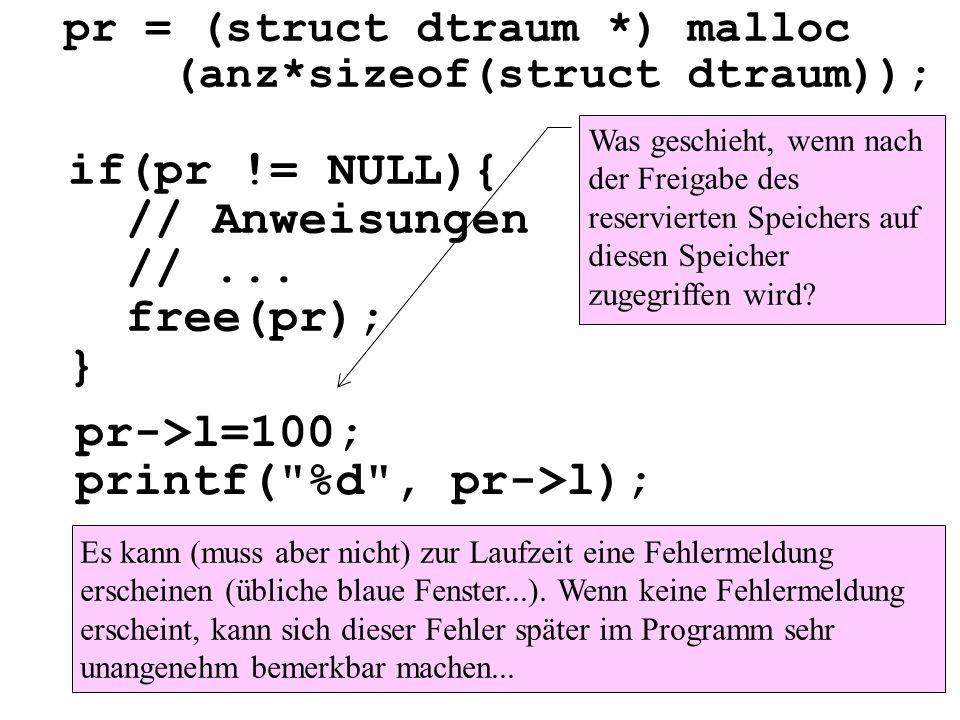 pr = (struct dtraum *) malloc (anz*sizeof(struct dtraum)); if(pr != NULL){ // Anweisungen //... free(pr); } pr->l=100; printf(