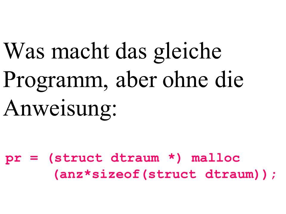 Was macht das gleiche Programm, aber ohne die Anweisung: pr = (struct dtraum *) malloc (anz*sizeof(struct dtraum));