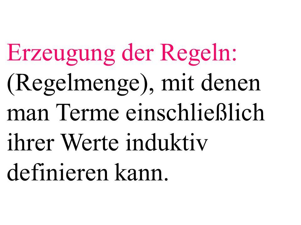 Erzeugung der Regeln: (Regelmenge), mit denen man Terme einschließlich ihrer Werte induktiv definieren kann.