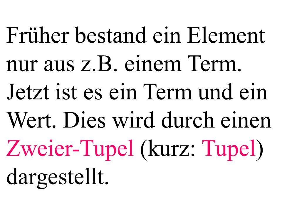 Früher bestand ein Element nur aus z.B. einem Term. Jetzt ist es ein Term und ein Wert. Dies wird durch einen Zweier-Tupel (kurz: Tupel) dargestellt.