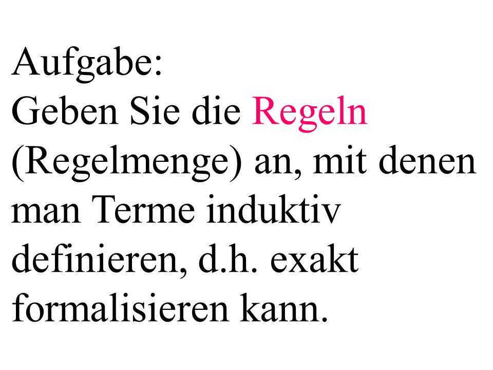 Aufgabe: Geben Sie die Regeln (Regelmenge) an, mit denen man Terme induktiv definieren, d.h.