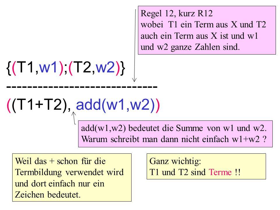 {(T1,w1);(T2,w2)} ----------------------------- ((T1+T2), add(w1,w2)) Regel 12, kurz R12 wobei T1 ein Term aus X und T2 auch ein Term aus X ist und w1 und w2 ganze Zahlen sind.
