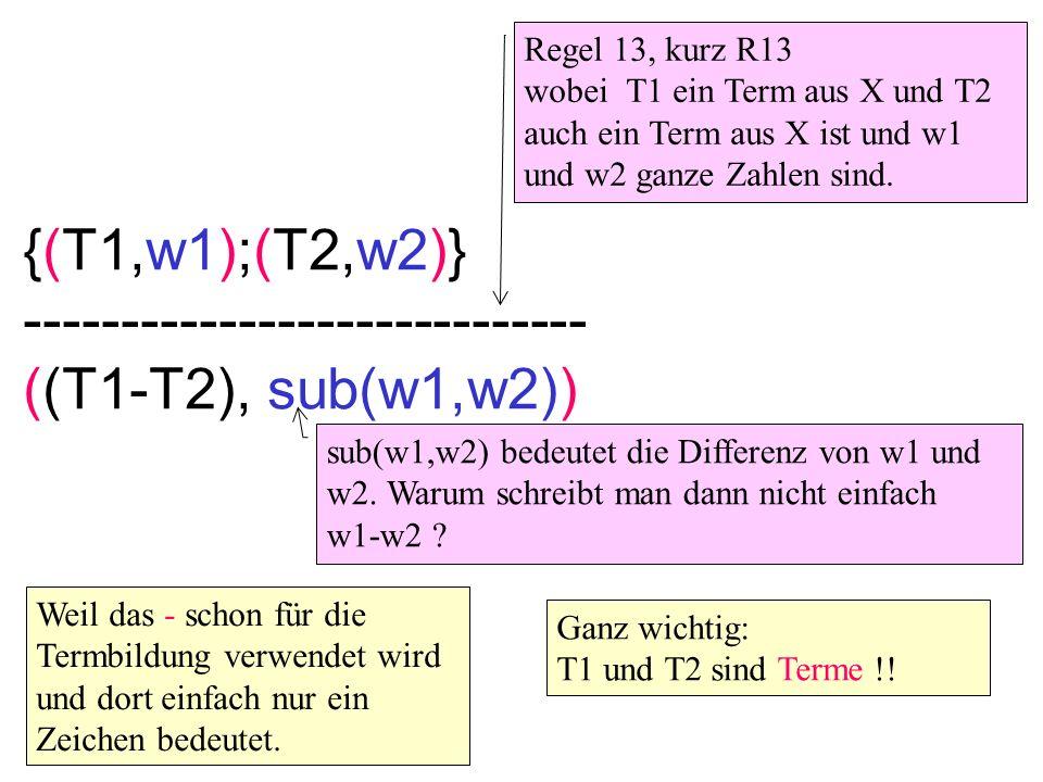 {(T1,w1);(T2,w2)} ----------------------------- ((T1-T2), sub(w1,w2)) Regel 13, kurz R13 wobei T1 ein Term aus X und T2 auch ein Term aus X ist und w1