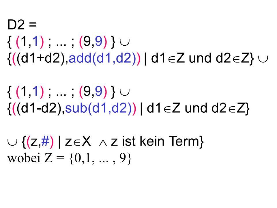 D2 = { (1,1) ;... ; (9,9) } {((d1+d2),add(d1,d2)) | d1 Z und d2 Z} { (1,1) ;... ; (9,9) } {((d1-d2),sub(d1,d2)) | d1 Z und d2 Z} {(z,#) | z X z ist ke