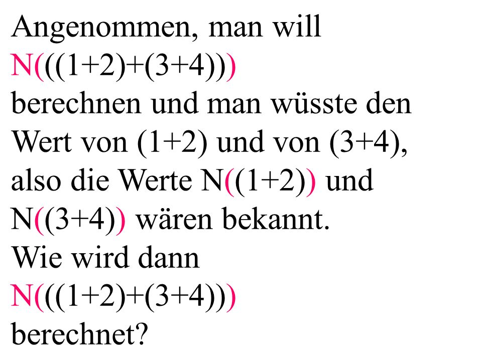 Angenommen, man will N(((1+2)+(3+4))) berechnen und man wüsste den Wert von (1+2) und von (3+4), also die Werte N((1+2)) und N((3+4)) wären bekannt. W