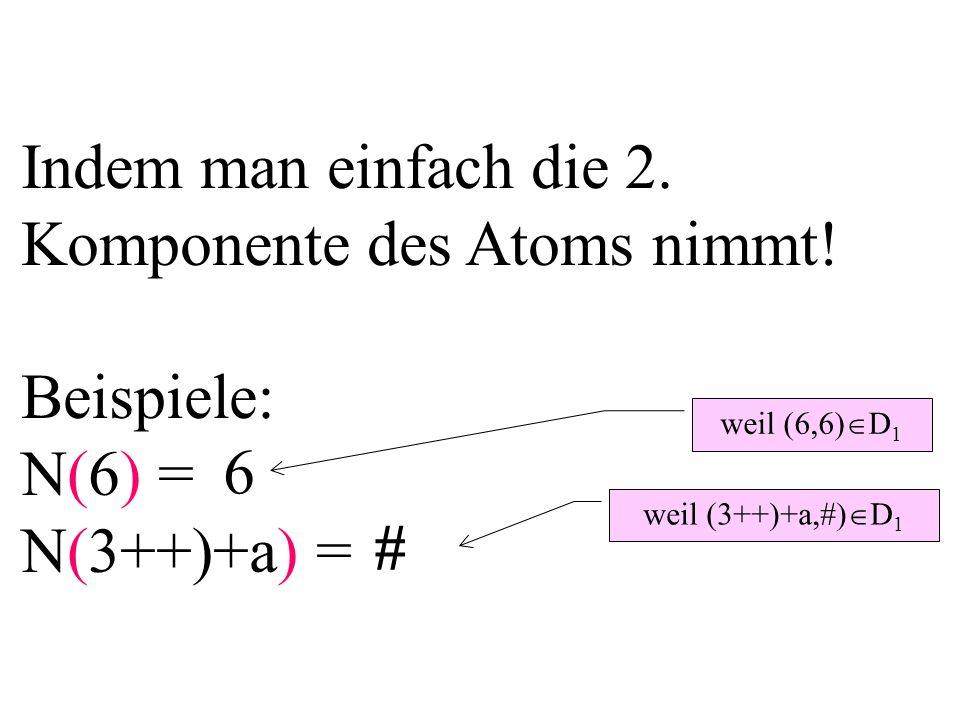 Indem man einfach die 2. Komponente des Atoms nimmt! Beispiele: N(6) = N(3++)+a) = 6 # weil (6,6) D 1 weil (3++)+a,#) D 1
