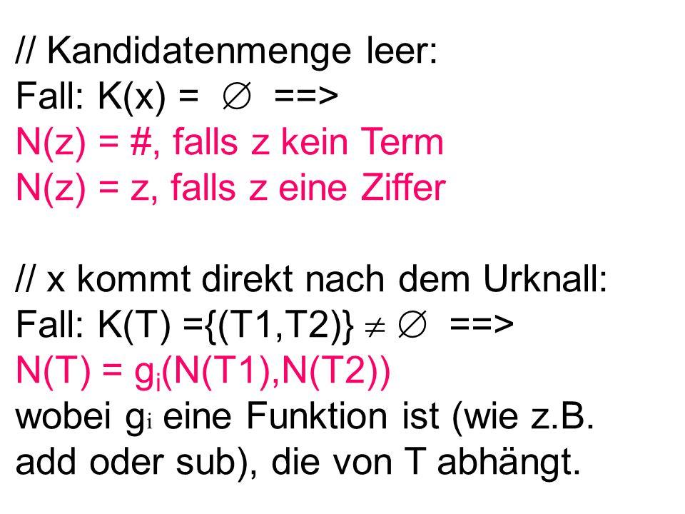 // Kandidatenmenge leer: Fall: K(x) = ==> N(z) = #, falls z kein Term N(z) = z, falls z eine Ziffer // x kommt direkt nach dem Urknall: Fall: K(T) ={(T1,T2)} ==> N(T) = g i (N(T1),N(T2)) wobei g i eine Funktion ist (wie z.B.