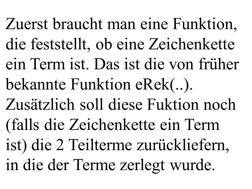 Zuerst braucht man eine Funktion, die feststellt, ob eine Zeichenkette ein Term ist. Das ist die von früher bekannte Funktion eRek(..). Zusätzlich sol