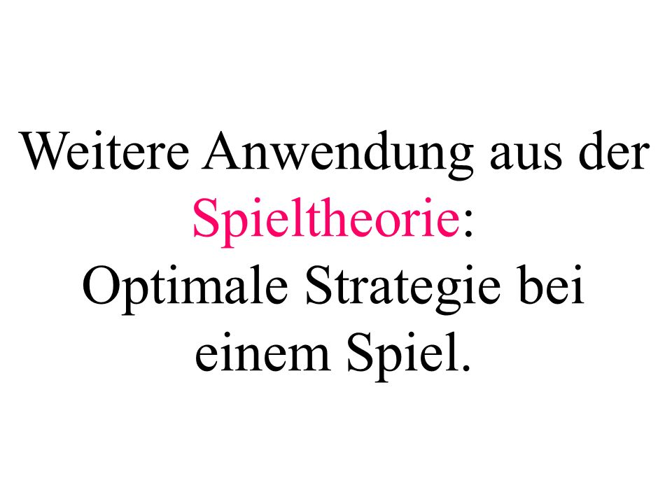 Weitere Anwendung aus der Spieltheorie: Optimale Strategie bei einem Spiel.