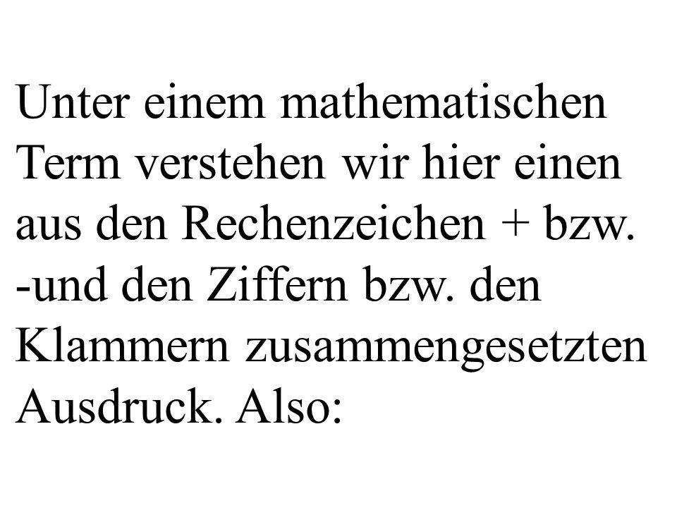 Unter einem mathematischen Term verstehen wir hier einen aus den Rechenzeichen + bzw. -und den Ziffern bzw. den Klammern zusammengesetzten Ausdruck. A