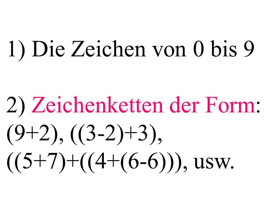 1) Die Zeichen von 0 bis 9 2) Zeichenketten der Form: (9+2), ((3-2)+3), ((5+7)+((4+(6-6))), usw.