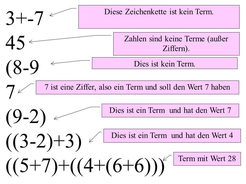 3+-7 45 (8-9 7 (9-2) ((3-2)+3) ((5+7)+((4+(6+6))) Dies ist ein Term und hat den Wert 7 Dies ist ein Term und hat den Wert 4 Term mit Wert 28 7 ist eine Ziffer, also ein Term und soll den Wert 7 haben Diese Zeichenkette ist kein Term.