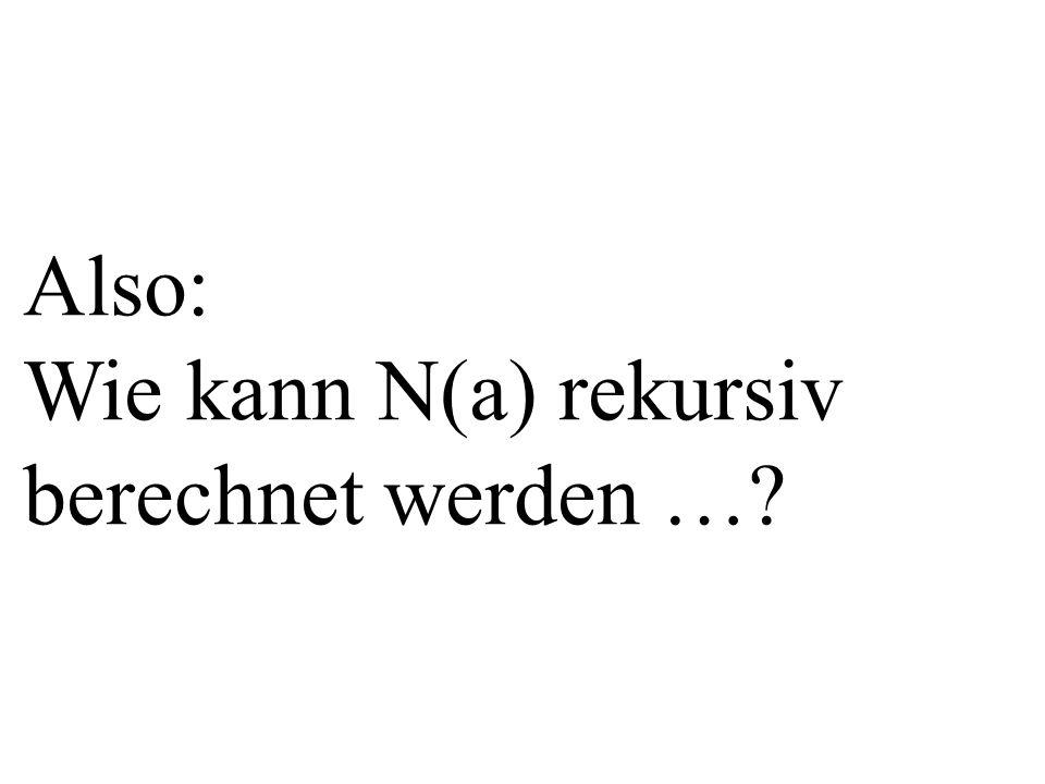 Also: Wie kann N(a) rekursiv berechnet werden …?