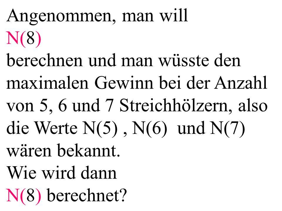 Angenommen, man will N(8) berechnen und man wüsste den maximalen Gewinn bei der Anzahl von 5, 6 und 7 Streichhölzern, also die Werte N(5), N(6) und N(7) wären bekannt.