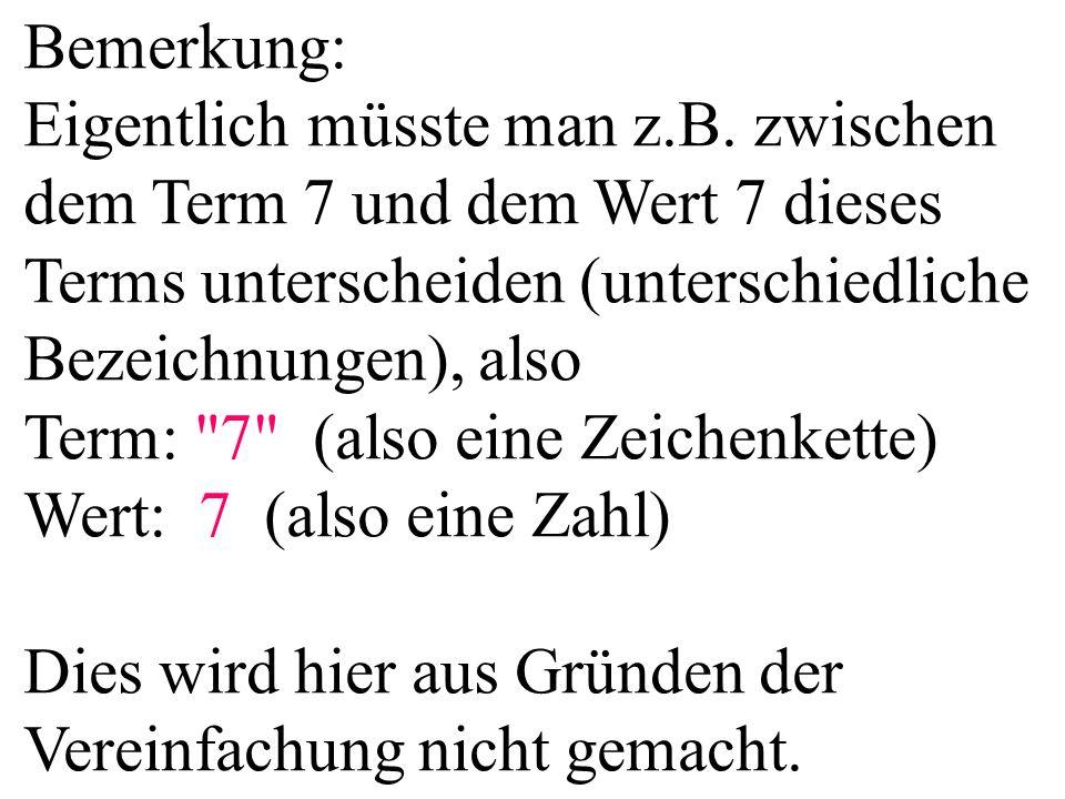Bemerkung: Eigentlich müsste man z.B. zwischen dem Term 7 und dem Wert 7 dieses Terms unterscheiden (unterschiedliche Bezeichnungen), also Term: