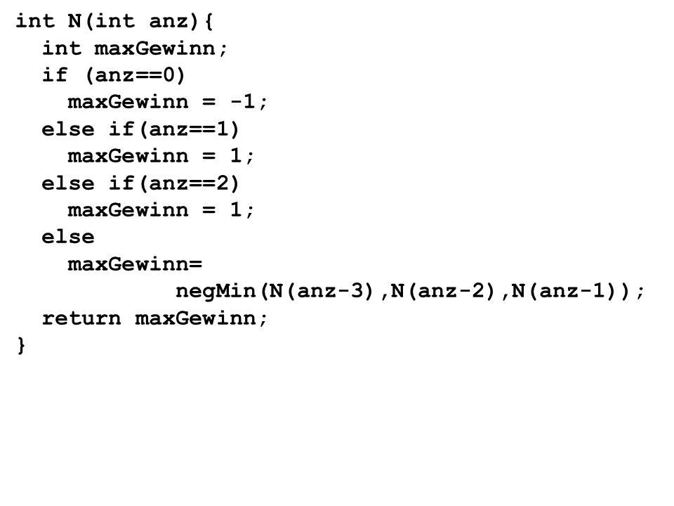 int N(int anz){ int maxGewinn; if (anz==0) maxGewinn = -1; else if(anz==1) maxGewinn = 1; else if(anz==2) maxGewinn = 1; else maxGewinn= negMin(N(anz-3),N(anz-2),N(anz-1)); return maxGewinn; }