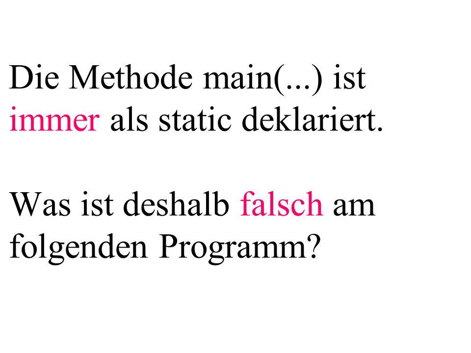 Die Methode main(...) ist immer als static deklariert. Was ist deshalb falsch am folgenden Programm?