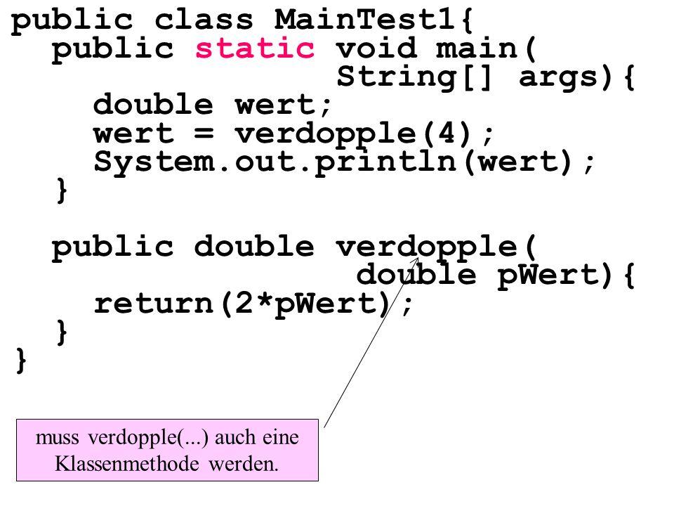 public class MainTest1{ public static void main( String[] args){ double wert; wert = verdopple(4); System.out.println(wert); } public double verdopple( double pWert){ return(2*pWert); } muss verdopple(...) auch eine Klassenmethode werden.
