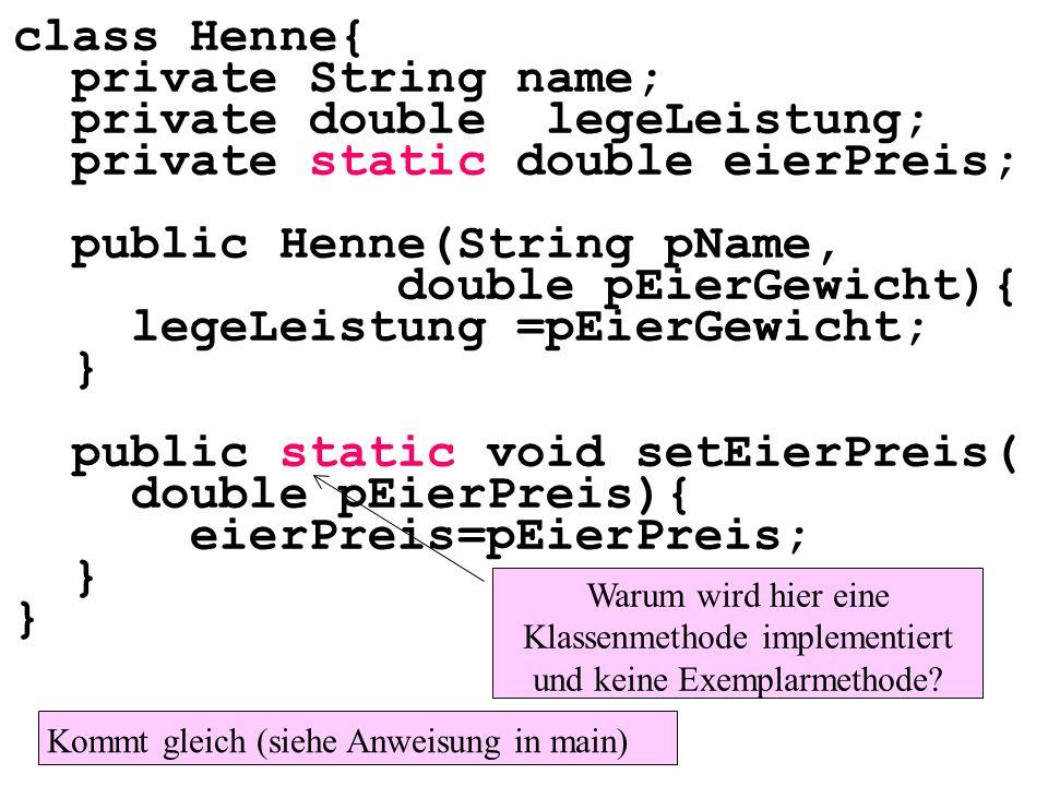 class Henne{ private String name; private double legeLeistung; private static double eierPreis; public Henne(String pName, double pEierGewicht){ legeLeistung =pEierGewicht; } public static void setEierPreis( double pEierPreis){ eierPreis=pEierPreis; } Warum wird hier eine Klassenmethode implementiert und keine Exemplarmethode.