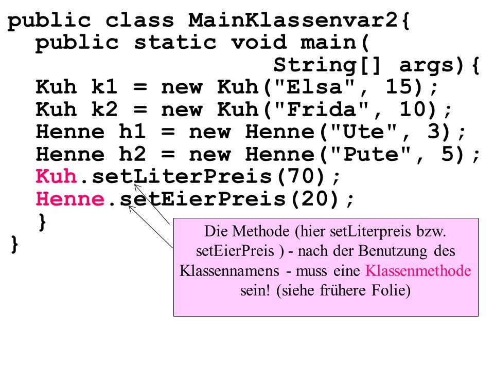 public class MainKlassenvar2{ public static void main( String[] args){ Kuh k1 = new Kuh( Elsa , 15); Kuh k2 = new Kuh( Frida , 10); Henne h1 = new Henne( Ute , 3); Henne h2 = new Henne( Pute , 5); Kuh.setLiterPreis(70); Henne.setEierPreis(20); } Die Methode (hier setLiterpreis bzw.