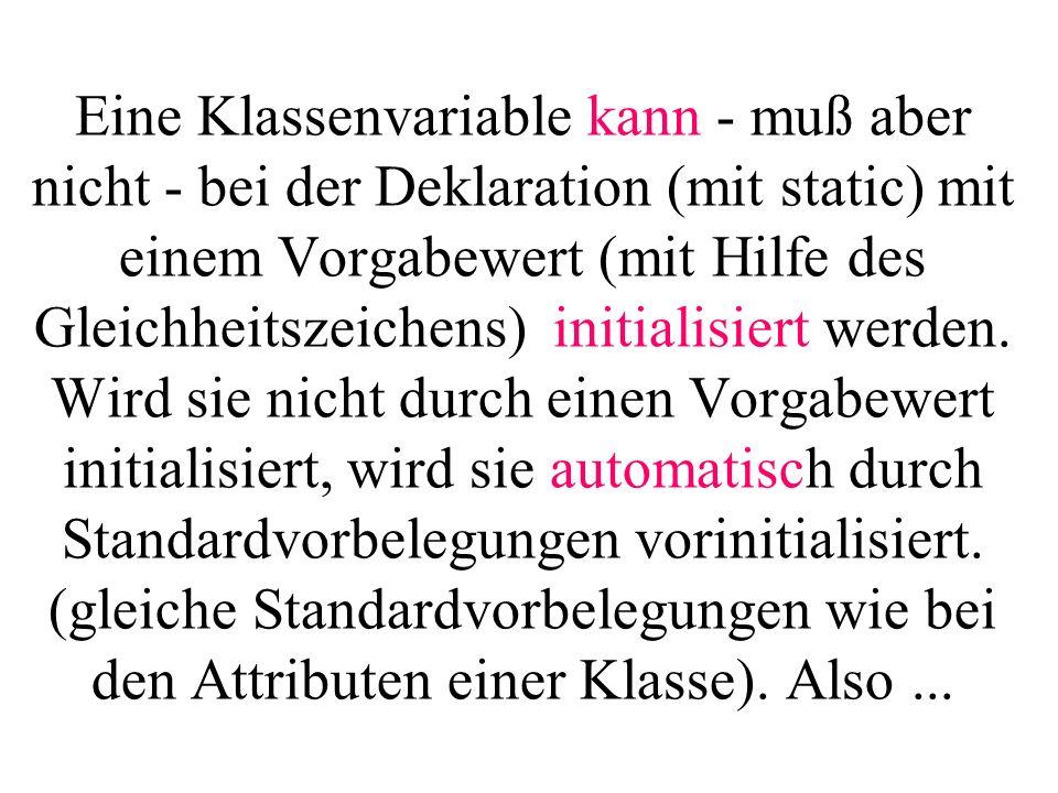 Eine Klassenvariable kann - muß aber nicht - bei der Deklaration (mit static) mit einem Vorgabewert (mit Hilfe des Gleichheitszeichens) initialisiert