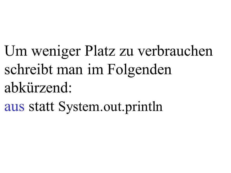 Um weniger Platz zu verbrauchen schreibt man im Folgenden abkürzend: aus statt System.out.println