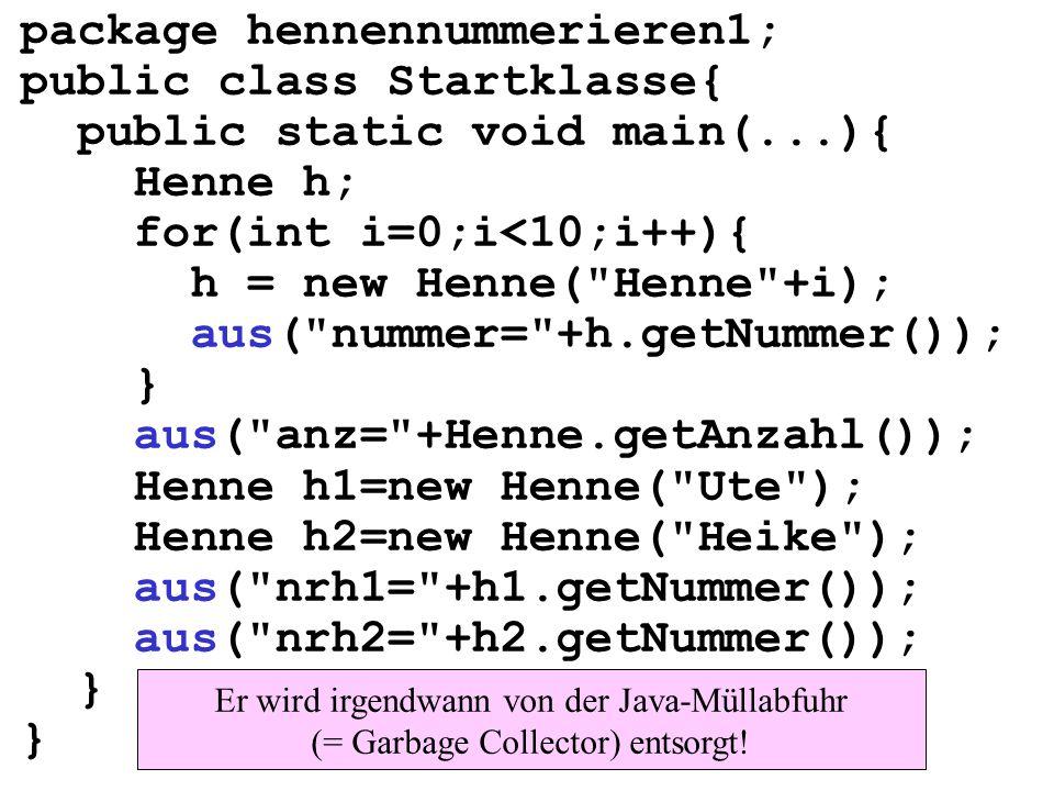 package hennennummerieren1; public class Startklasse{ public static void main(...){ Henne h; for(int i=0;i<10;i++){ h = new Henne(