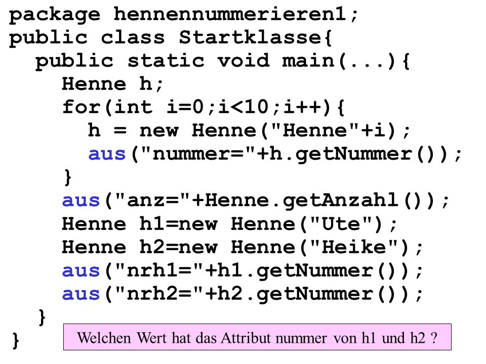 package hennennummerieren1; public class Startklasse{ public static void main(...){ Henne h; for(int i=0;i<10;i++){ h = new Henne( Henne +i); aus( nummer= +h.getNummer()); } aus( anz= +Henne.getAnzahl()); Henne h1=new Henne( Ute ); Henne h2=new Henne( Heike ); aus( nrh1= +h1.getNummer()); aus( nrh2= +h2.getNummer()); } Welchen Wert hat das Attribut nummer von h1 und h2
