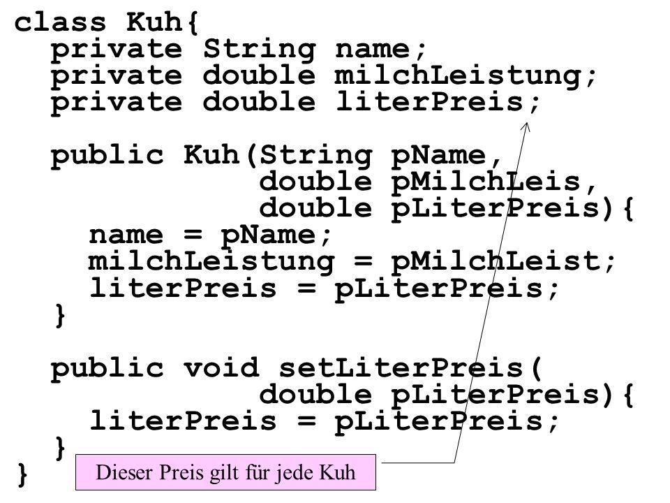 public class MainKlassenvar{ public static void main( String[] args){ Kuh k1=new Kuh( Elsa , 15, 70); Kuh k2=new Kuh( Frida , 10, 70); Henne h1=new Henne( Ute , 3, 20); Henne h2=new Henne( Pute , 5, 20); } Dieser Preis gilt für jede Kuh Dieser Preis gilt für jede Henne