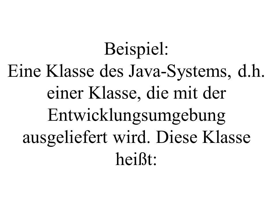 Beispiel: Eine Klasse des Java-Systems, d.h. einer Klasse, die mit der Entwicklungsumgebung ausgeliefert wird. Diese Klasse heißt: