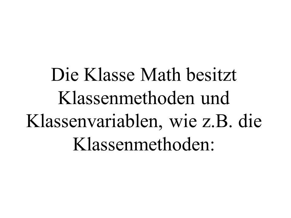 Die Klasse Math besitzt Klassenmethoden und Klassenvariablen, wie z.B. die Klassenmethoden: