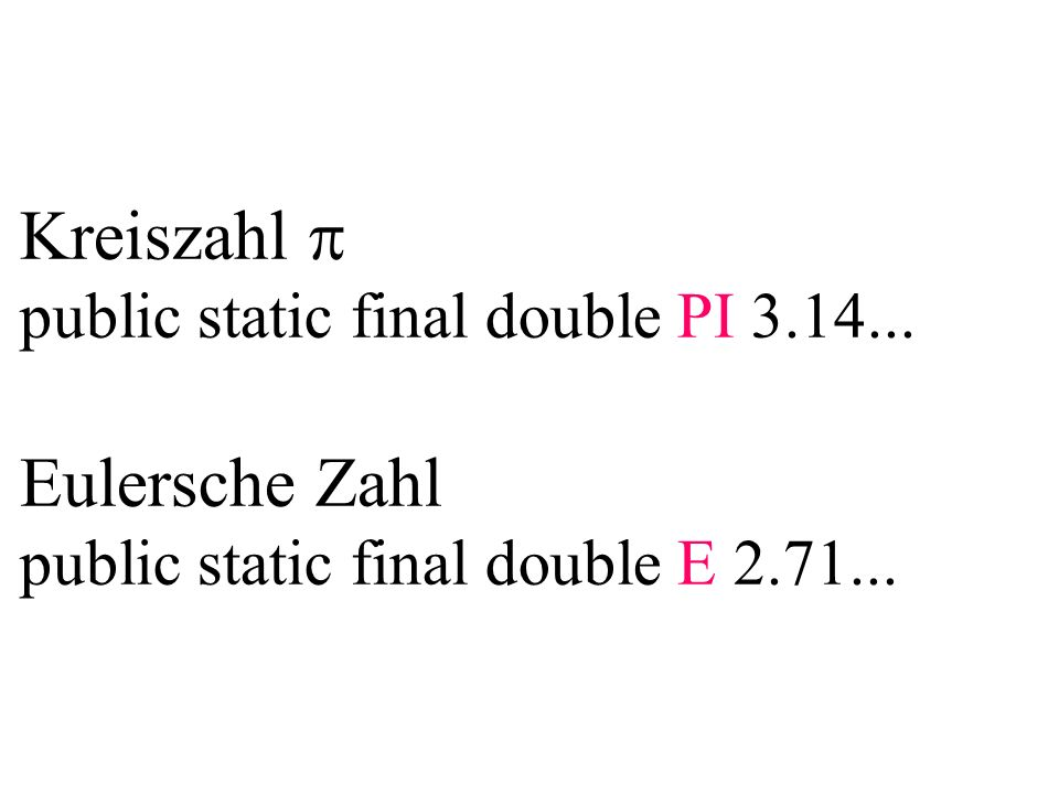 Kreiszahl public static final double PI 3.14... Eulersche Zahl public static final double E 2.71...