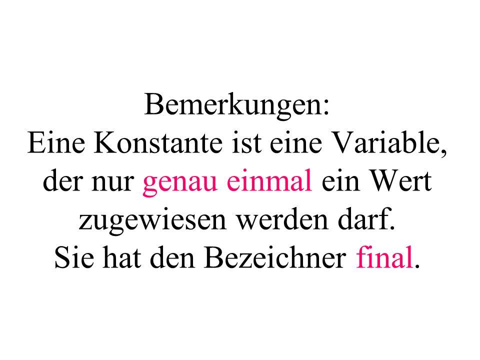 Bemerkungen: Eine Konstante ist eine Variable, der nur genau einmal ein Wert zugewiesen werden darf. Sie hat den Bezeichner final.