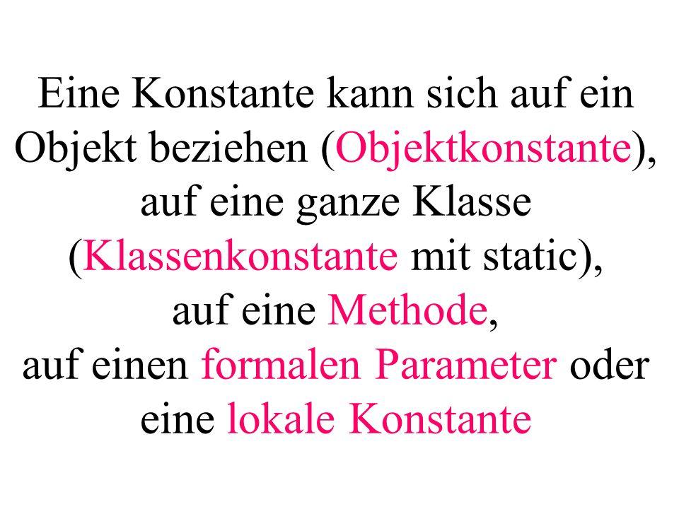 Eine Konstante kann sich auf ein Objekt beziehen (Objektkonstante), auf eine ganze Klasse (Klassenkonstante mit static), auf eine Methode, auf einen f