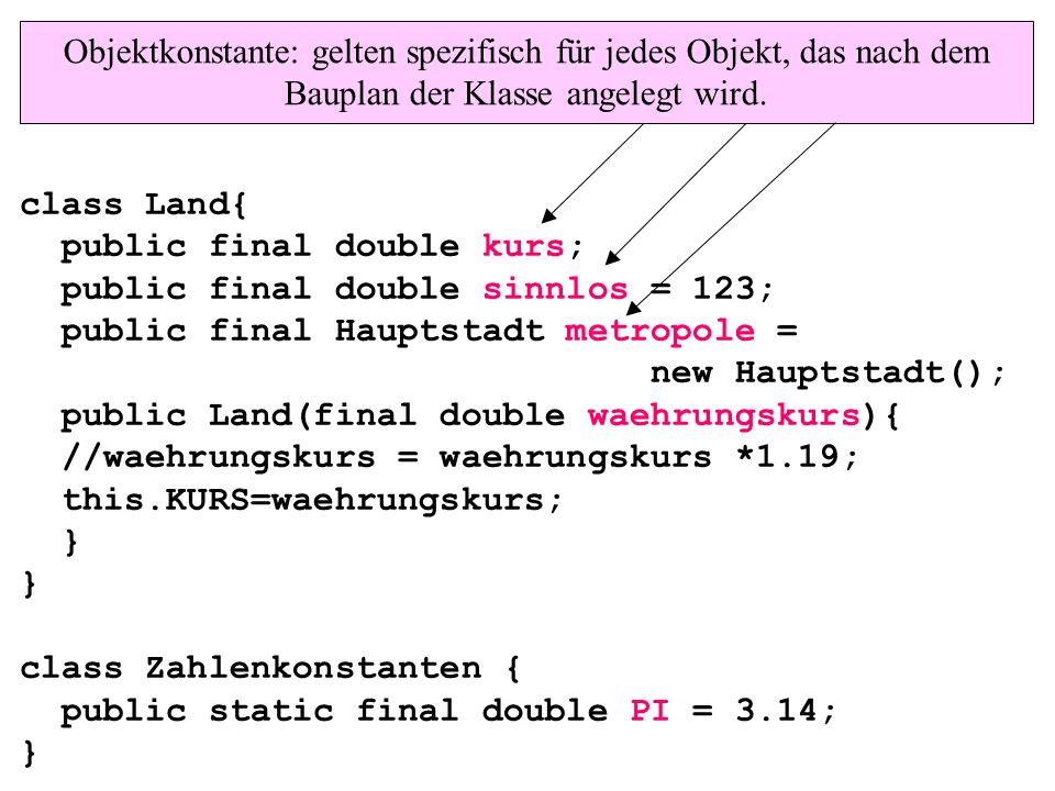class Land{ public final double kurs; public final double sinnlos = 123; public final Hauptstadt metropole = new Hauptstadt(); public Land(final double waehrungskurs){ //waehrungskurs = waehrungskurs *1.19; this.KURS=waehrungskurs; } } class Zahlenkonstanten { public static final double PI = 3.14; } Objektkonstante: gelten spezifisch für jedes Objekt, das nach dem Bauplan der Klasse angelegt wird.