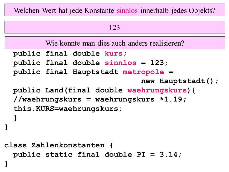 class Land{ public final double kurs; public final double sinnlos = 123; public final Hauptstadt metropole = new Hauptstadt(); public Land(final double waehrungskurs){ //waehrungskurs = waehrungskurs *1.19; this.KURS=waehrungskurs; } } class Zahlenkonstanten { public static final double PI = 3.14; } Welchen Wert hat jede Konstante sinnlos innerhalb jedes Objekts.
